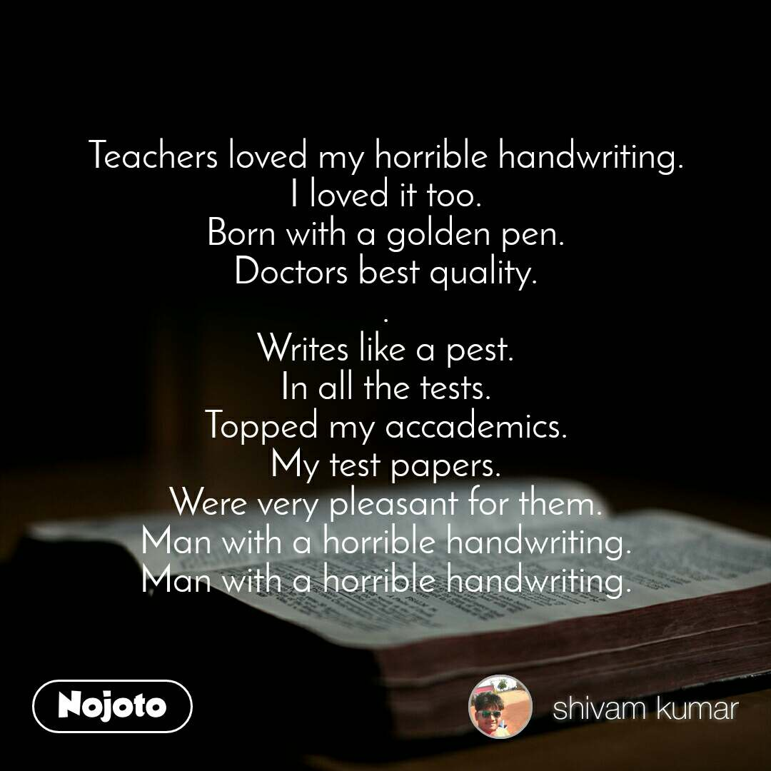 Teachers loved my horrible handwriting. I loved it too. Born with a golden pen. Doctors best quality. . Writes like a pest. In all the tests. Topped my accademics. My test papers. Were very pleasant for them. Man with a horrible handwriting. Man with a horrible handwriting.