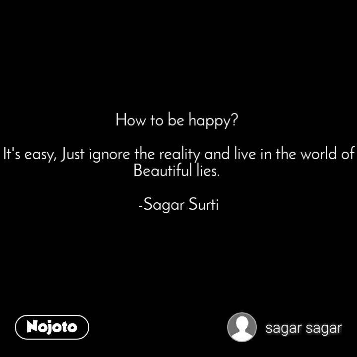 How to be happy?   It's easy, Just ignore the reality and live in the world of Beautiful lies.   -Sagar Surti