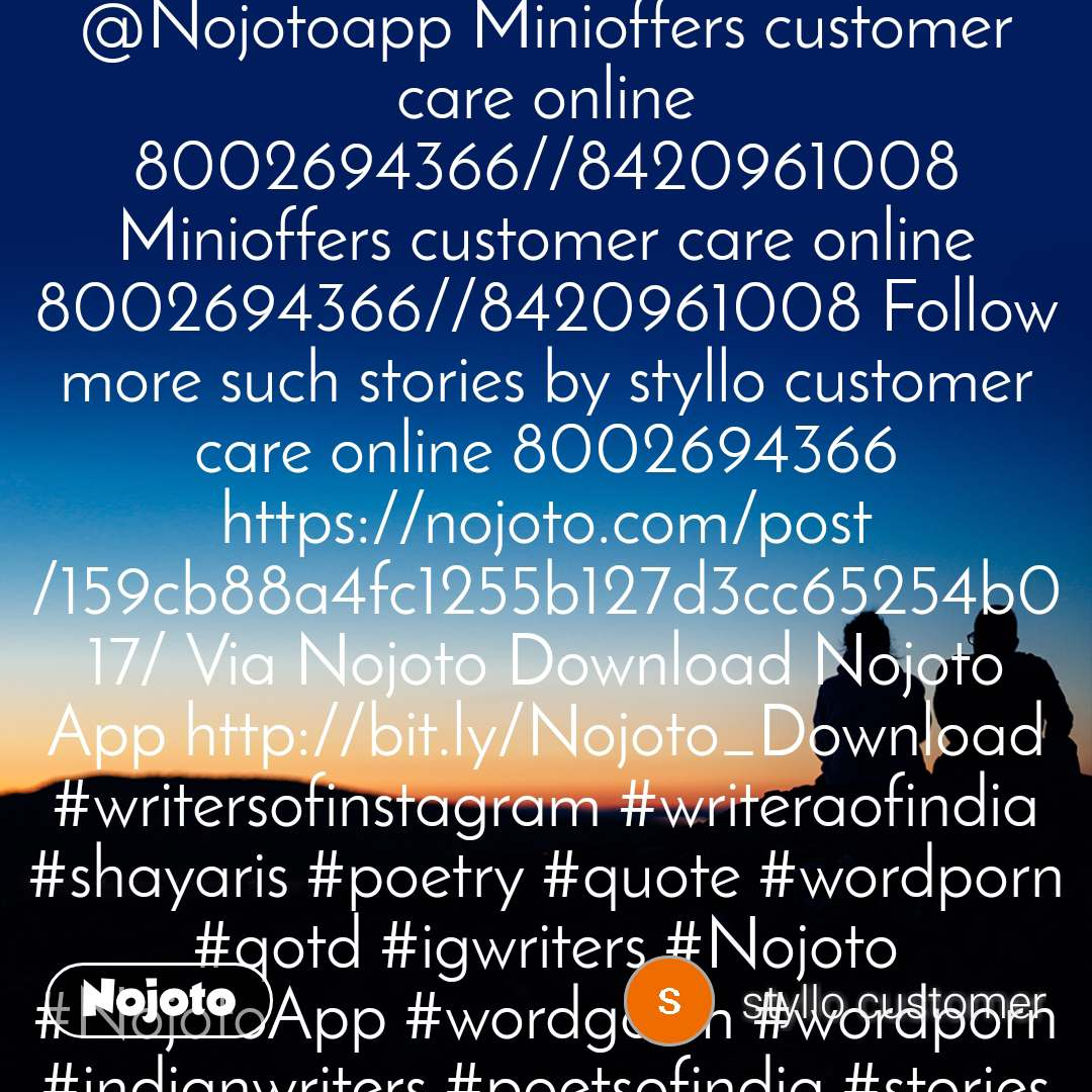 Follow more such stories on @Nojotoapp Minioffers customer care online 8002694366//8420961008 Minioffers customer care online 8002694366//8420961008 Follow more such stories by styllo customer care online 8002694366 https://nojoto.com/post/159cb88a4fc1255b127d3cc65254b017/ Via Nojoto Download Nojoto App http://bit.ly/Nojoto_Download #writersofinstagram #writeraofindia #shayaris #poetry #quote #wordporn #qotd #igwriters #Nojoto #NojotoApp #wordgasm #wordporn #indianwriters #poetsofindia #stories #storytelling #quoteoftheday #writersofindia #poetrycommunity #igpoets #wordsofwisdom #love #thoughts #igwriterclub