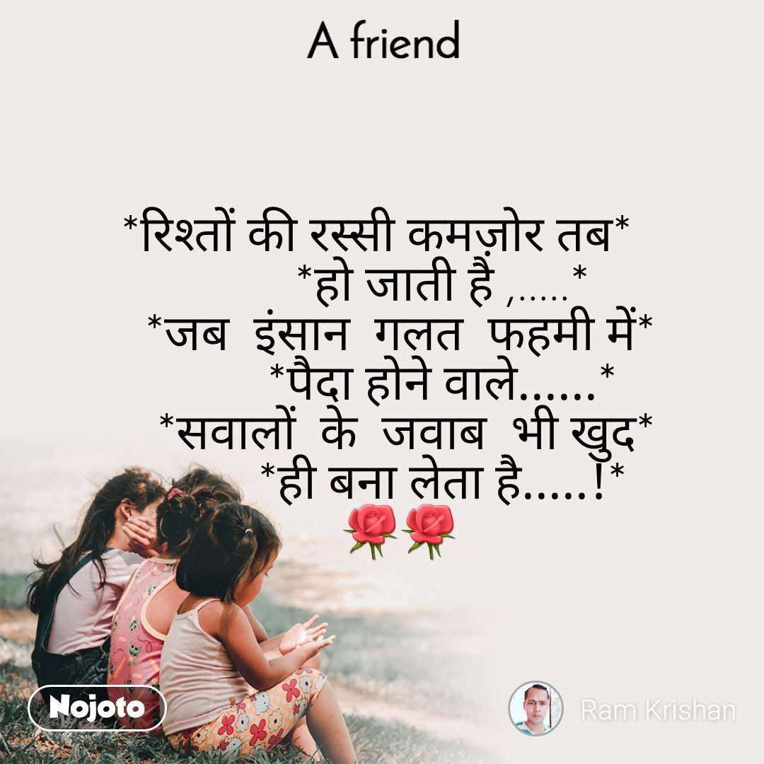 A Friend *रिश्तों की रस्सी कमज़ोर तब*            *हो जाती है ,.....*     *जब  इंसान  गलत  फहमी में*            *पैदा होने वाले......*     *सवालों  के  जवाब  भी खुद*           *ही बना लेता है.....!*    🌹🌹