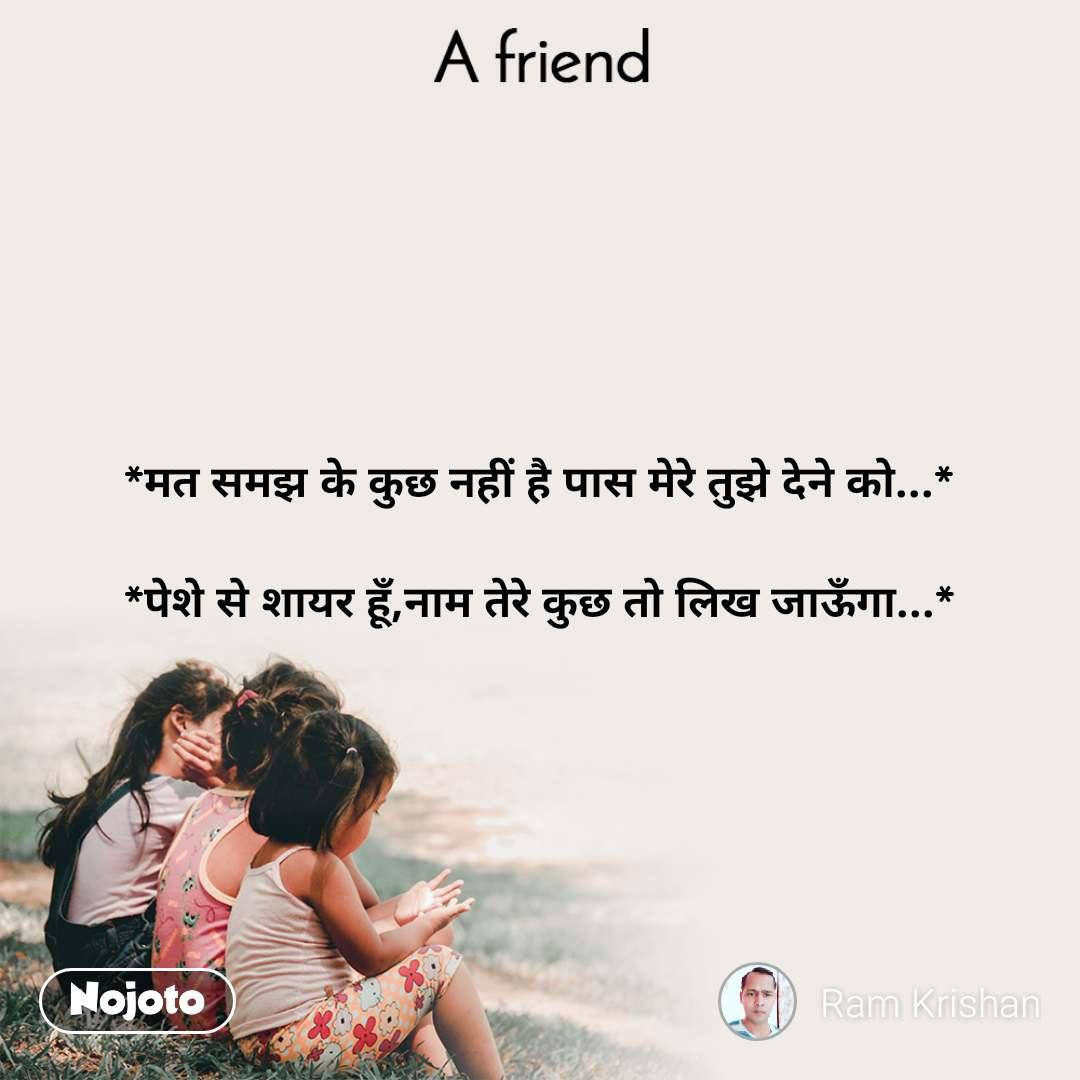 A Friend *मत समझ के कुछ नहीं है पास मेरे तुझे देने को...*  *पेशे से शायर हूँ,नाम तेरे कुछ तो लिख जाऊँगा...*