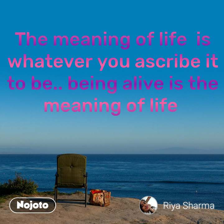 The meaning of life  is whatever you ascribe it to be.. being alive is the meaning of life