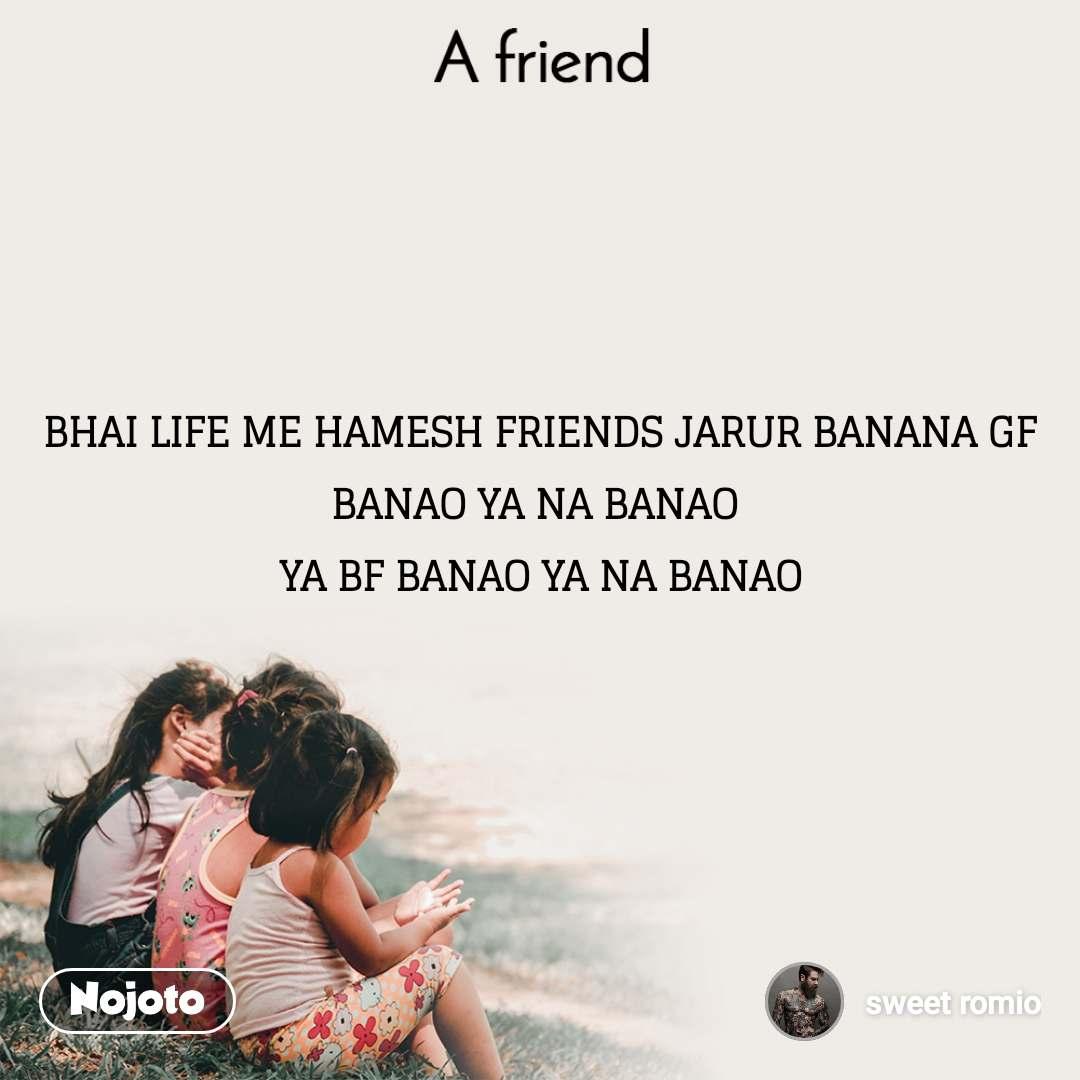 A Friend BHAI LIFE ME HAMESH FRIENDS JARUR BANANA GF BANAO YA NA BANAO  YA BF BANAO YA NA BANAO