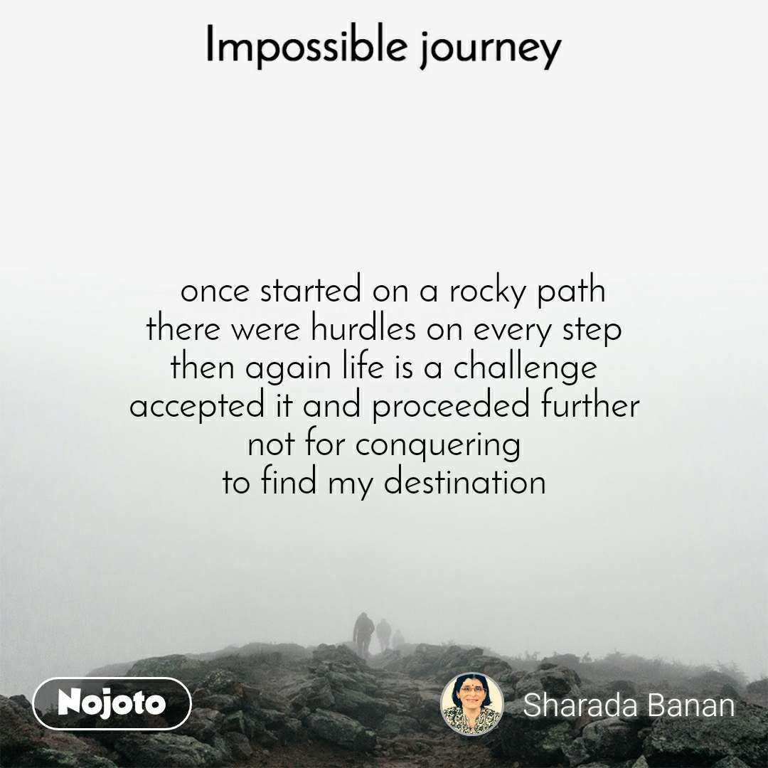 Impossible Journey quotes    once started on a rocky path there were hurdles on every step then again life is a challenge accepted it and proceeded further not for conquering to find my destination