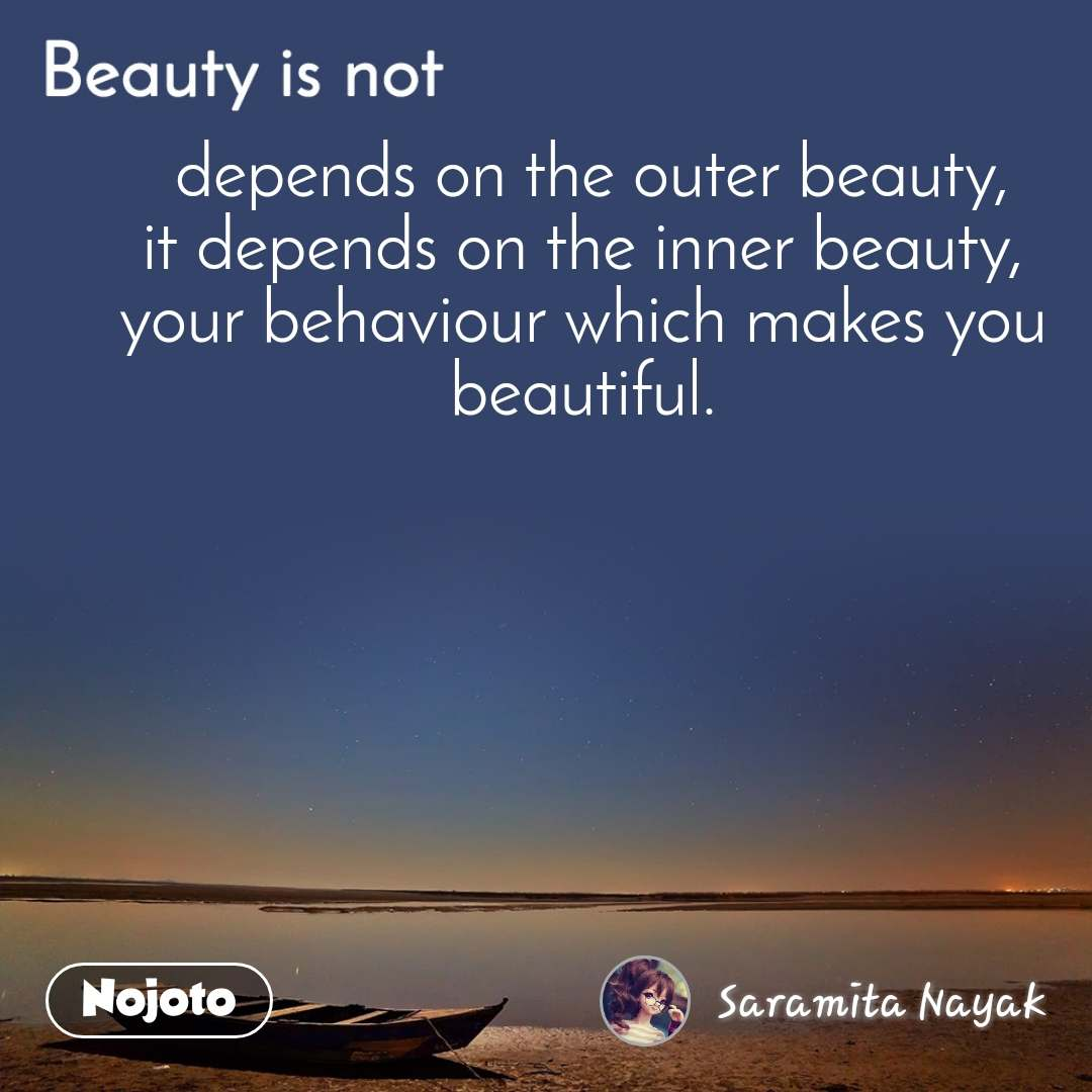 Beauty is not  depends on the outer beauty, it depends on the inner beauty, your behaviour which makes you beautiful.