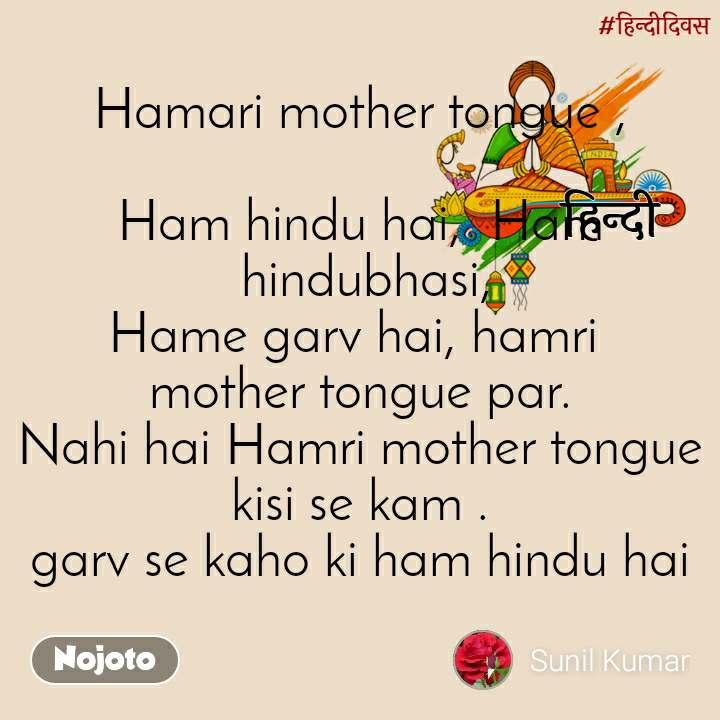 हिंदी दिवस Hamari mother tongue ,  Ham hindu hai,  Ham  hindubhasi, Hame garv hai, hamri  mother tongue par. Nahi hai Hamri mother tongue kisi se kam . garv se kaho ki ham hindu hai