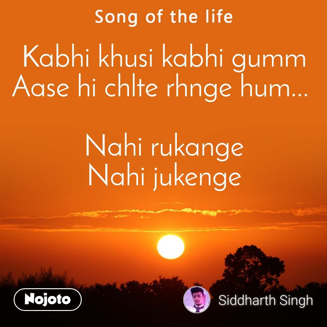 Song of the life Kabhi khusi kabhi gumm Aase hi chlte rhnge hum...   Nahi rukange  Nahi jukenge