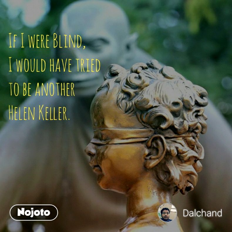 If I were Blind, I would have tried to be another Helen Keller.