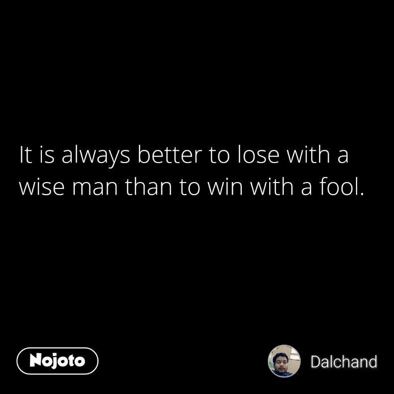It is always better to lose with a wise man than to win with a fool.