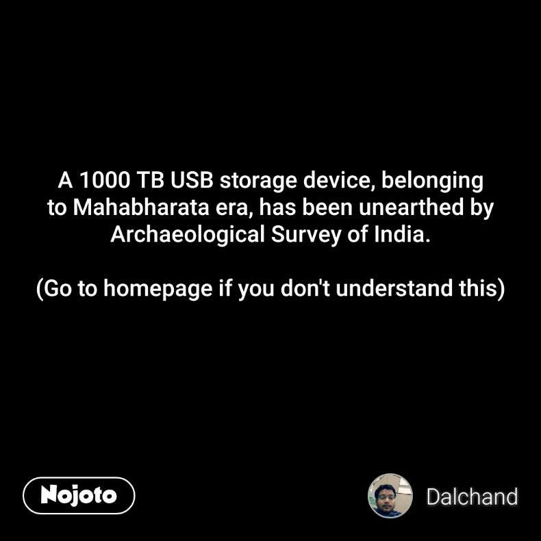 A 1000 TB USB storage device, belonging to Mahabharata era, has been unearthed by Archaeological Survey of India.  (Go to homepage if you don't understand this)