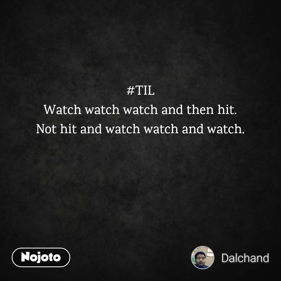 #TIL Watch watch watch and then hit. Not hit and watch watch and watch.