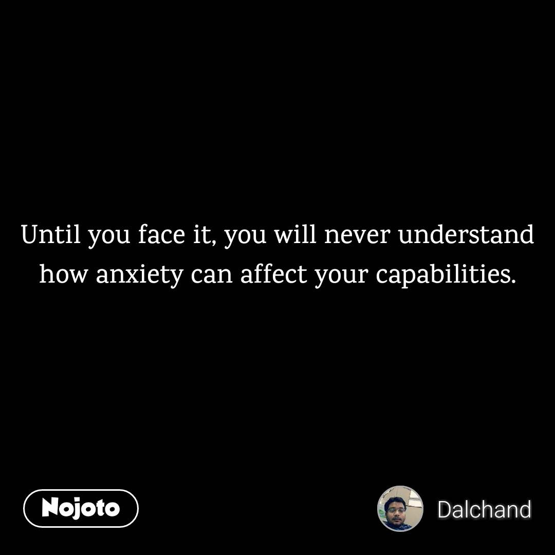 Until you face it, you will never understand how anxiety can affect your capabilities.
