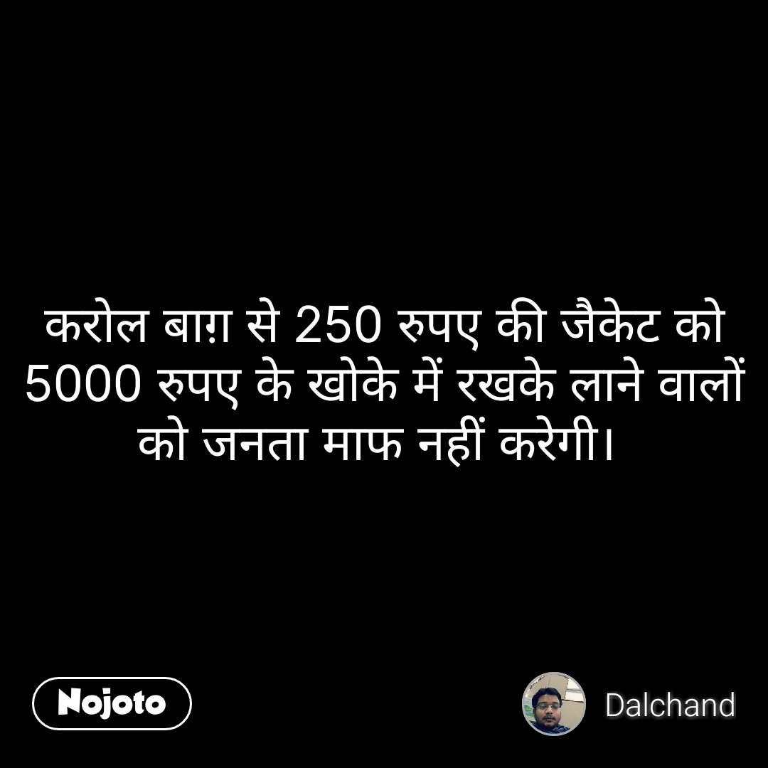 करोल बाग़ से 250 रुपए की जैकेट को 5000 रुपए के खोके में रखके लाने वालों को जनता माफ नहीं करेगी।  #NojotoQuote