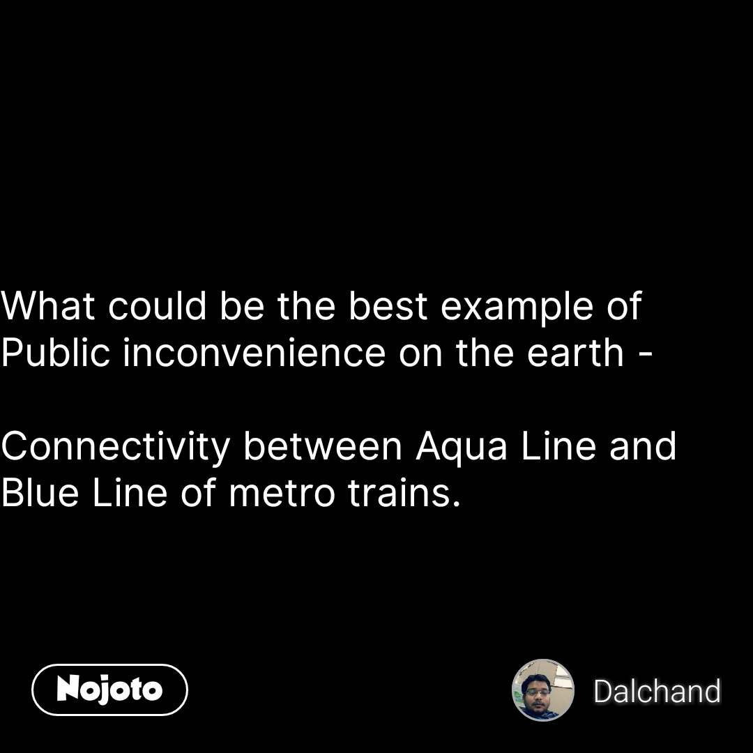 What could be the best example of Public inconvenience on the earth -   Connectivity between Aqua Line and Blue Line of metro trains.  #NojotoQuote