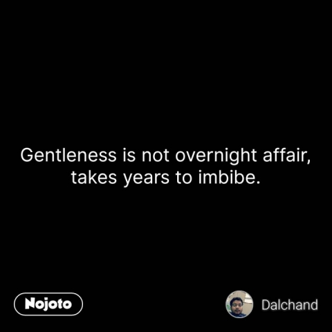 Gentleness is not overnight affair, takes years to imbibe. #NojotoQuote