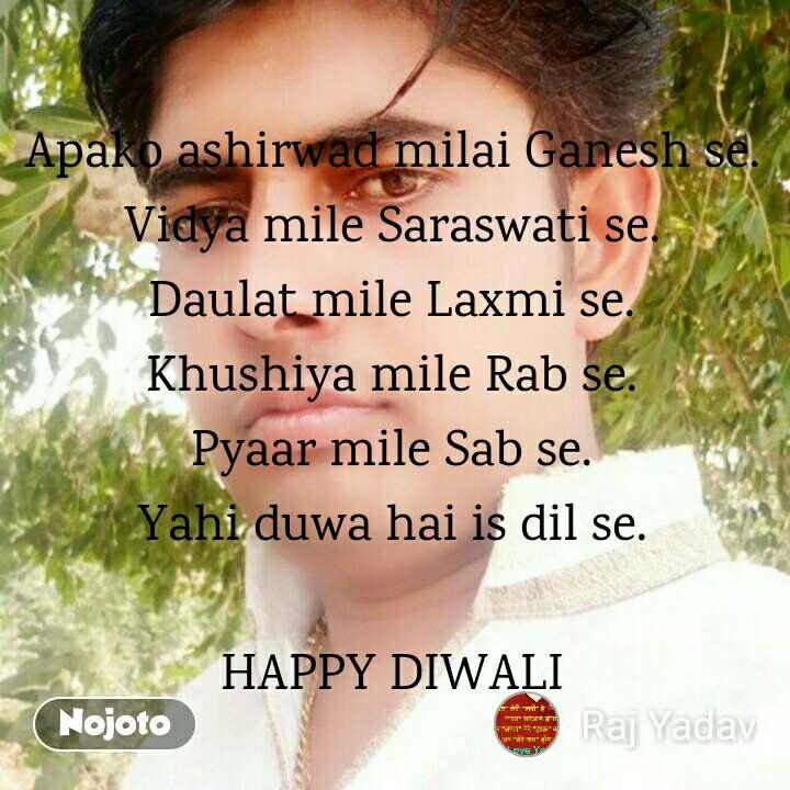 Apako ashirwad milai Ganesh se. Vidya mile Saraswati se. Daulat mile Laxmi se. Khushiya mile Rab se. Pyaar mile Sab se. Yahi duwa hai is dil se.  HAPPY DIWALI