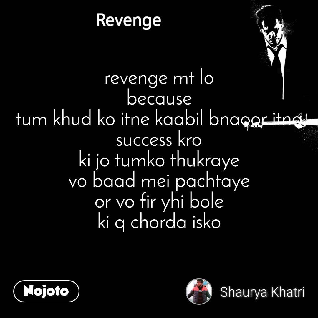 Revenge revenge mt lo because tum khud ko itne kaabil bnaoor itna success kro ki jo tumko thukraye vo baad mei pachtaye or vo fir yhi bole ki q chorda isko