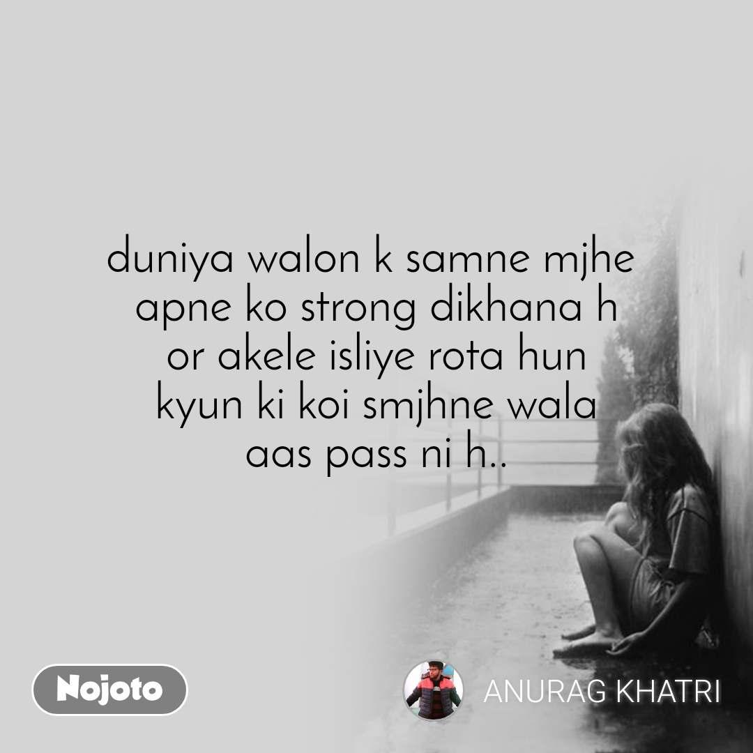 duniya walon k samne mjhe  apne ko strong dikhana h  or akele isliye rota hun  kyun ki koi smjhne wala aas pass ni h..