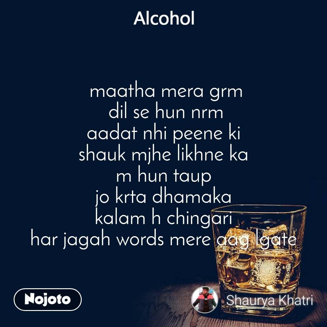 Alcohol  maatha mera grm  dil se hun nrm aadat nhi peene ki shauk mjhe likhne ka m hun taup jo krta dhamaka kalam h chingari har jagah words mere aag lgate