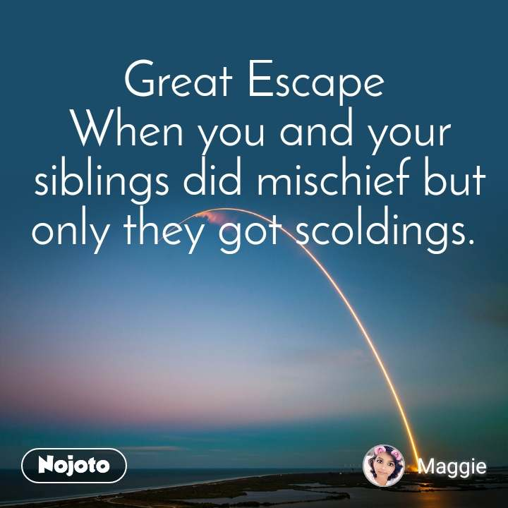 Great Escape  When you and your siblings did mischief but only they got scoldings.