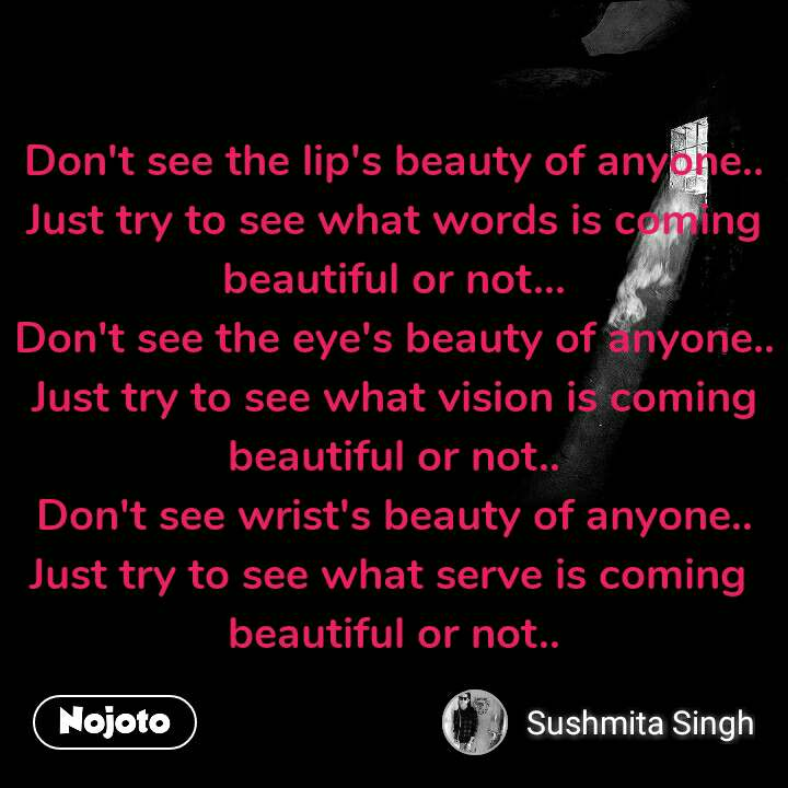 Don't see the lip's beauty of anyone.. Just try to see what words is coming beautiful or not... Don't see the eye's beauty of anyone.. Just try to see what vision is coming  beautiful or not.. Don't see wrist's beauty of anyone.. Just try to see what serve is coming  beautiful or not..