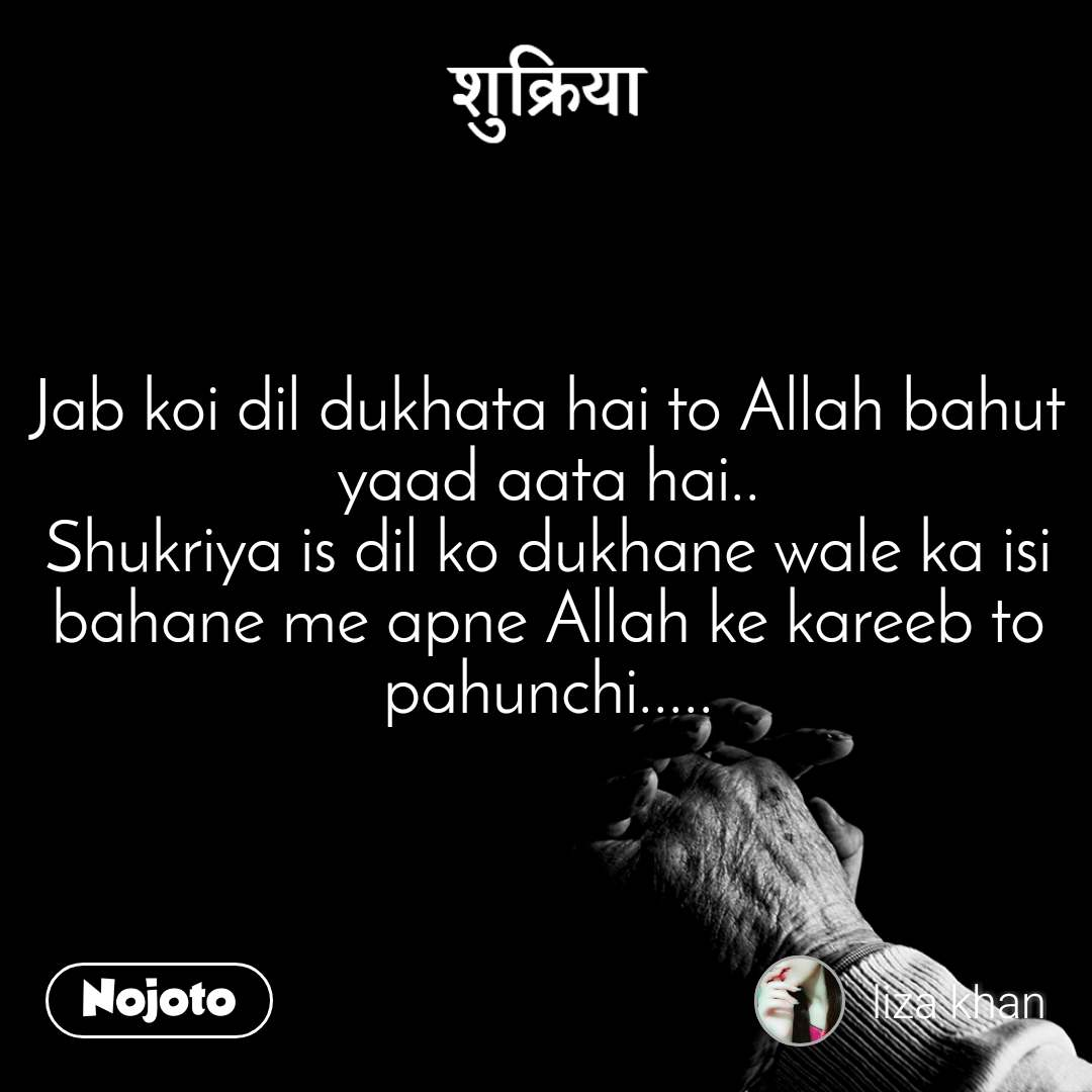 शुक्रिया Jab koi dil dukhata hai to Allah bahut yaad aata hai.. Shukriya is dil ko dukhane wale ka isi bahane me apne Allah ke kareeb to pahunchi.....