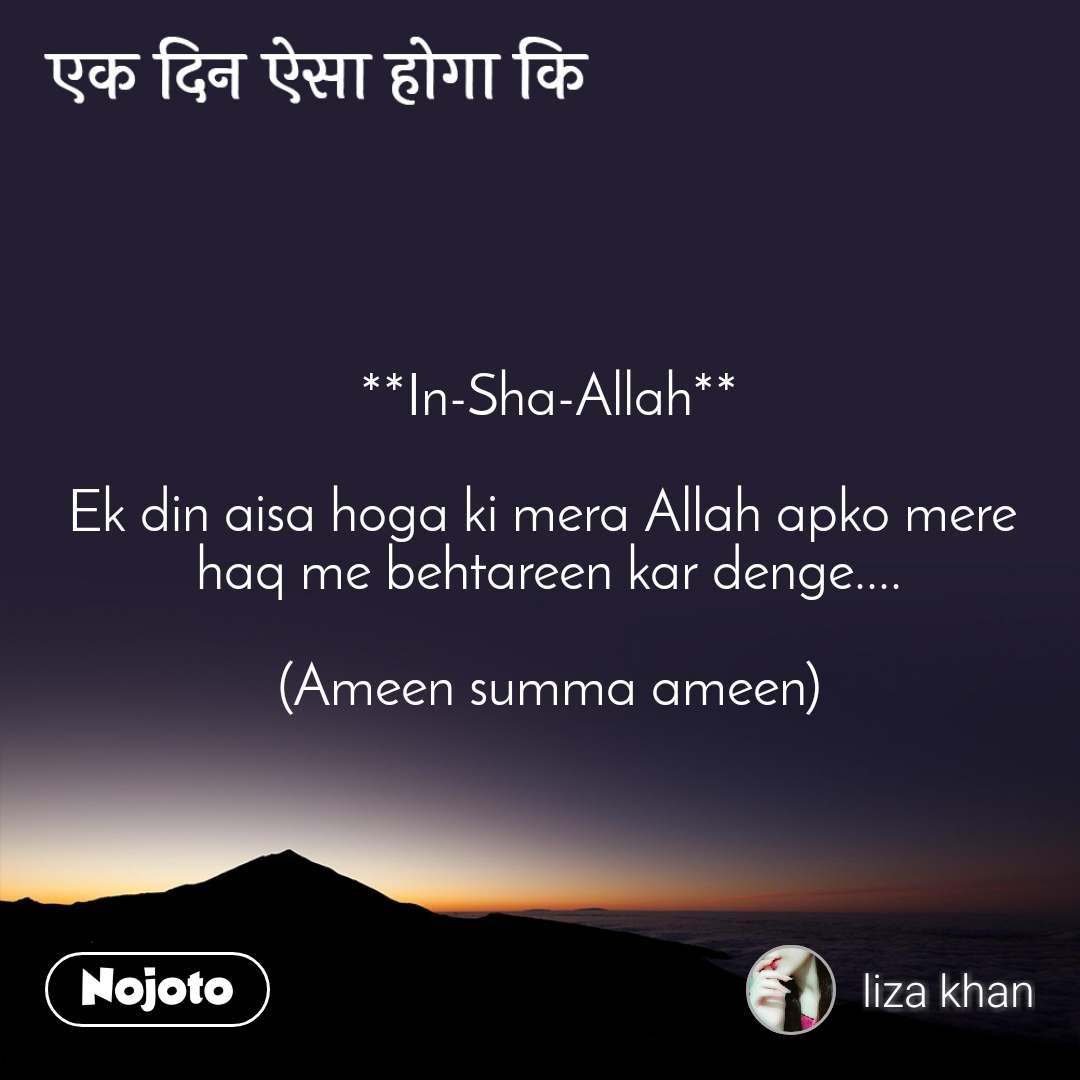 एक दिन ऐसा होगा कि **In-Sha-Allah**  Ek din aisa hoga ki mera Allah apko mere  haq me behtareen kar denge....  (Ameen summa ameen)