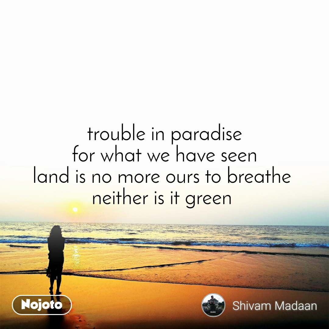 trouble in paradise for what we have seen land is no more ours to breathe  neither is it green