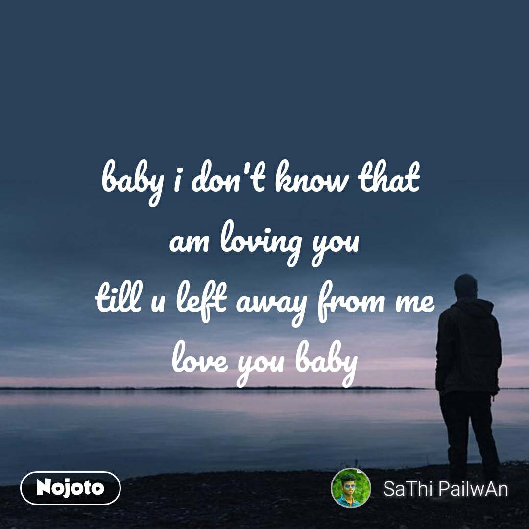 baby i don't know that  am loving you till u left away from me love you baby