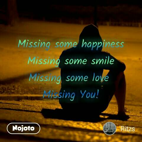 Missing some happiness Missing some smile Missing some love  Missing You!