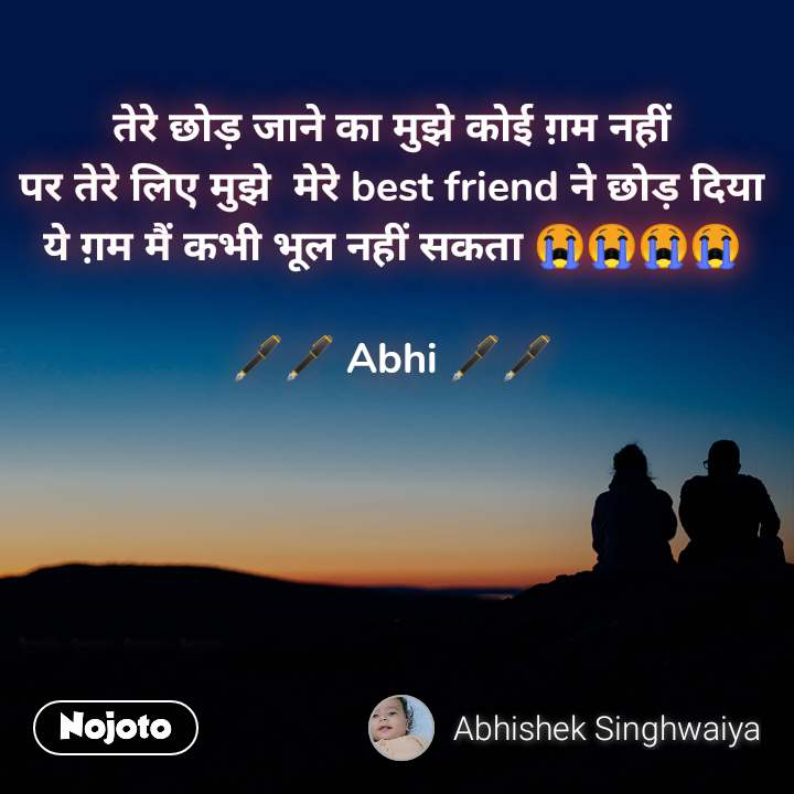 तेरे छोड़ जाने का मुझे कोई ग़म नहीं पर तेरे लिए मुझे  मेरे best friend ने छोड़ दिया ये ग़म मैं कभी भूल नहीं सकता 😭😭😭😭  🖋️🖋️ Abhi 🖋️🖋️