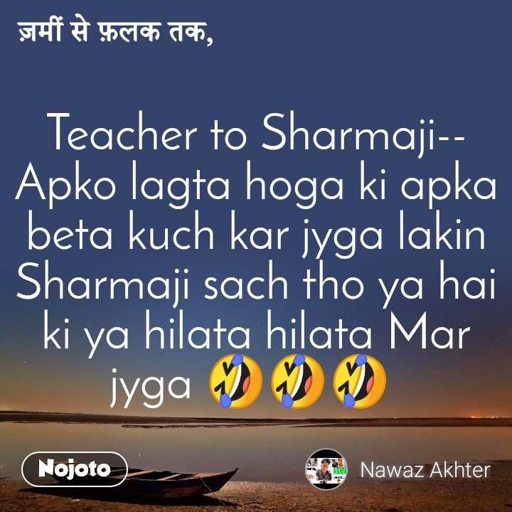 ज़मीं से फ़लक तक, Teacher to Sharmaji-- Apko lagta hoga ki apka beta kuch kar jyga lakin Sharmaji sach tho ya hai ki ya hilata hilata Mar jyga 🤣🤣🤣