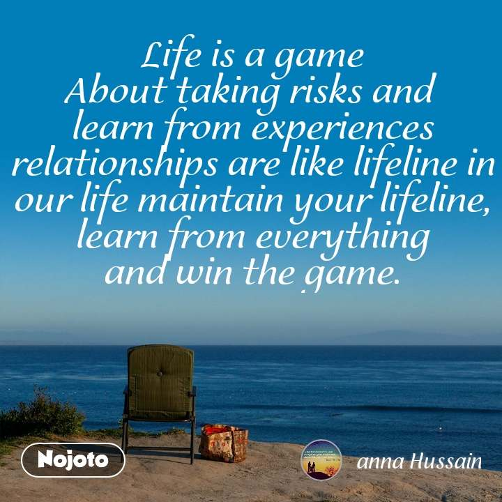 Life is a game About taking risks and  learn from experiences relationships are like lifeline in our life maintain your lifeline, learn from everything  and win the game.