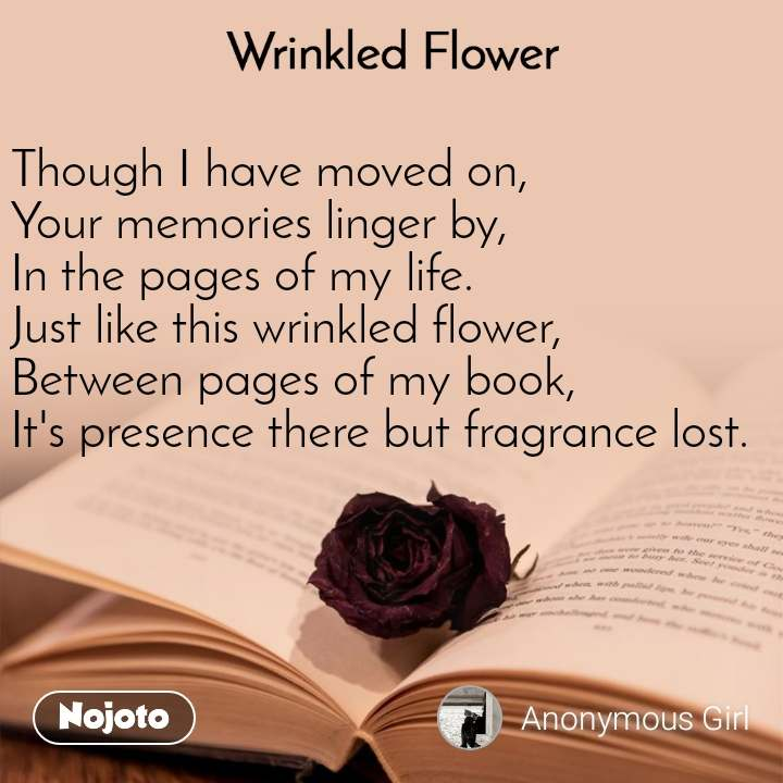 Wrinkled Flower Though I have moved on, Your memories linger by, In the pages of my life.  Just like this wrinkled flower, Between pages of my book,  It's presence there but fragrance lost.