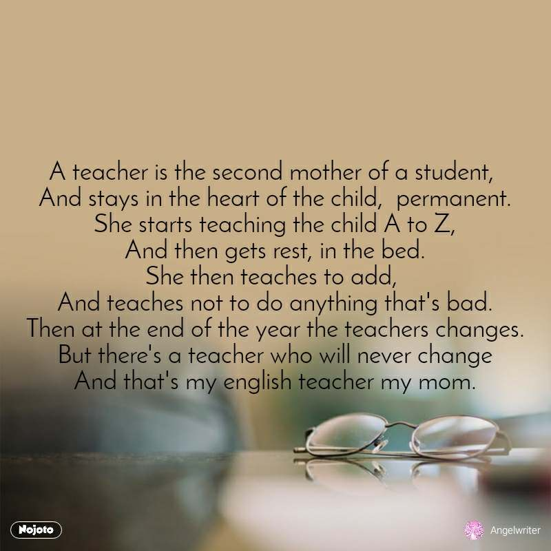 A teacher is the second mother of a student,  And stays in the heart of the child,  permanent. She starts teaching the child A to Z, And then gets rest, in the bed. She then teaches to add,  And teaches not to do anything that's bad. Then at the end of the year the teachers changes. But there's a teacher who will never change And that's my english teacher my mom.
