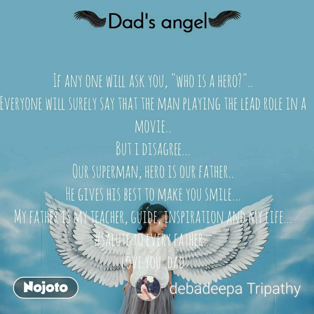 """Dads Angel If any one will ask you, """"who is a hero?"""".. Everyone will surely say that the man playing the lead role in a movie.. But i disagree... Our superman, hero is our father.. He gives his best to make you smile... My father is my teacher, guide, inspiration and my life... #salute to every father... love you..dad"""