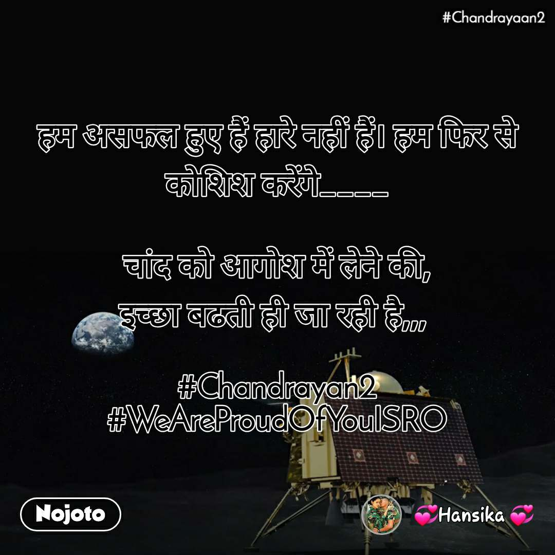 #Chandrayaan2 рд╣рдо рдЕрд╕рдлрд▓ рд╣реБрдП рд╣реИрдВ рд╣рд╛рд░реЗ рдирд╣реАрдВ рд╣реИрдВред рд╣рдо рдлрд┐рд░ рд╕реЗ рдХреЛрд╢рд┐рд╢ рдХрд░реЗрдВрдЧреЗ____  рдЪрд╛рдВрдж рдХреЛ рдЖрдЧреЛрд╢ рдореЗрдВ рд▓реЗрдиреЗ рдХреА, рдЗрдЪреНрдЫрд╛ рдмрдврддреА рд╣реА рдЬрд╛ рд░рд╣реА рд╣реИ,,,   #Chandrayan2 #WeAreProudOfYouISRO