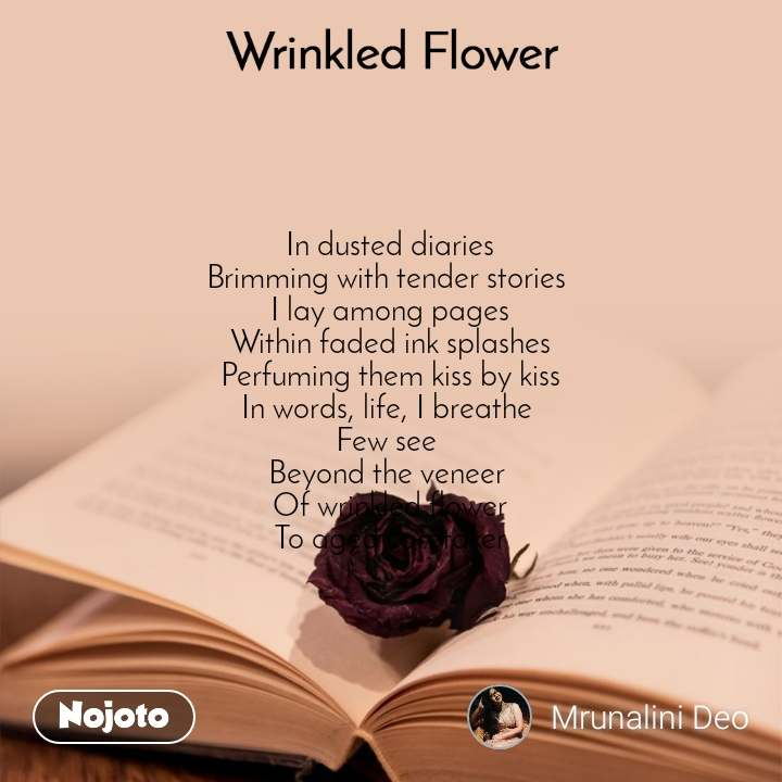 Wrinkled Flower  In dusted diaries  Brimming with tender stories  I lay among pages Within faded ink splashes Perfuming them kiss by kiss In words, life, I breathe  Few see  Beyond the veneer  Of wrinkled flower To aged caretaker
