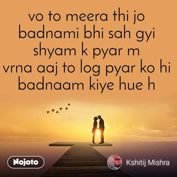 vo to meera thi jo badnami bhi sah gyi shyam k pyar m vrna aaj to log pyar ko hi badnaam kiye hue h