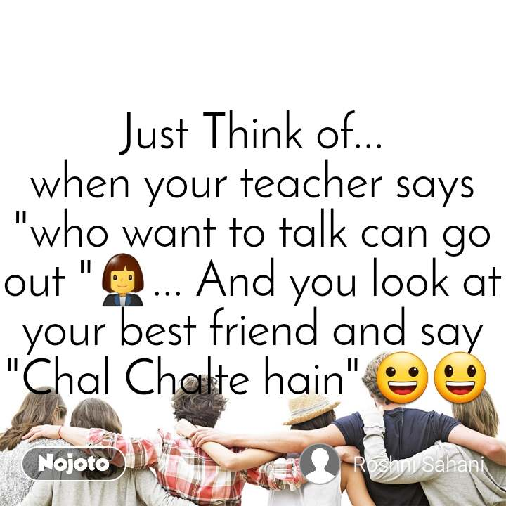 """Just Think of... when your teacher says """"who want to talk can go out """"👩💼... And you look at your best friend and say """"Chal Chalte hain"""" 😀😃"""