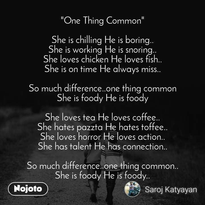 """""""One Thing Common""""  She is chilling He is boring.. She is working He is snoring.. She loves chicken He loves fish.. She is on time He always miss..  So much difference..one thing common She is foody He is foody  She loves tea He loves coffee.. She hates pazzta He hates toffee.. She loves horror He loves action.. She has talent He has connection..  So much difference..one thing common.. She is foody He is foody.."""