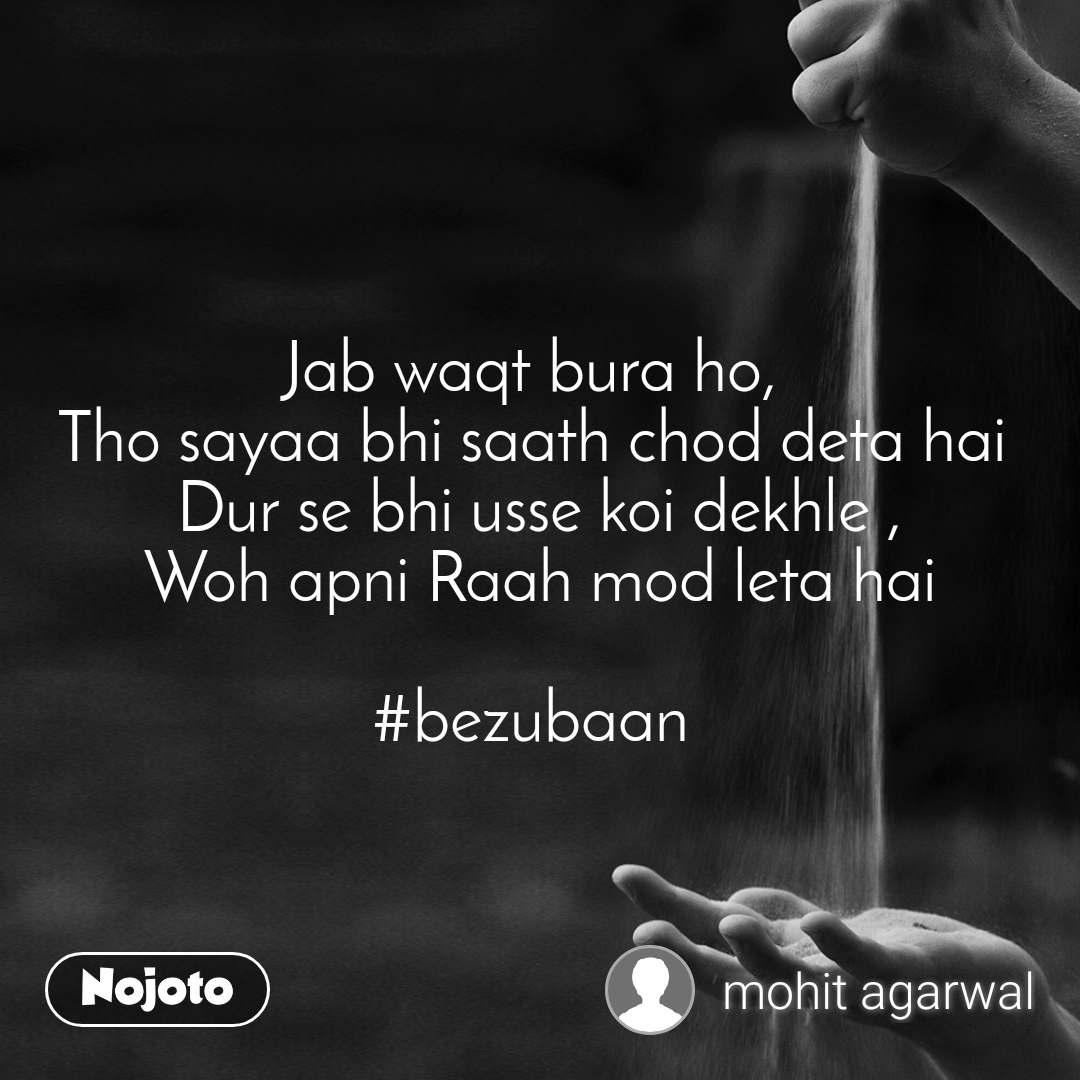 Jab waqt bura ho,  Tho sayaa bhi saath chod deta hai  Dur se bhi usse koi dekhle , Woh apni Raah mod leta hai  #bezubaan