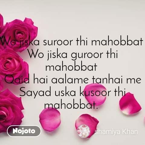 Wo jiska suroor thi mahobbat  Wo jiska guroor thi mahobbat  Qaid hai aalame tanhai me Sayad uska kusoor thi mahobbat.