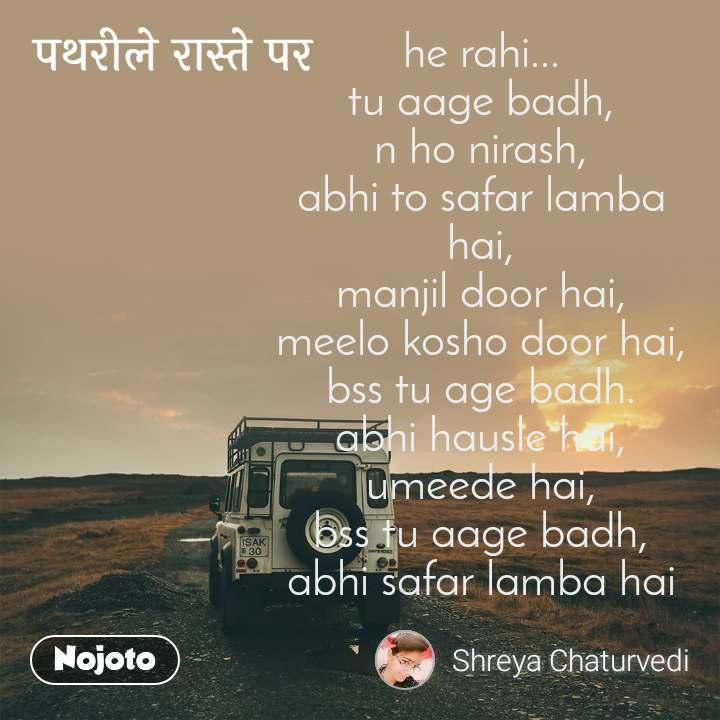 पथरीले रास्ते पर he rahi... tu aage badh, n ho nirash, abhi to safar lamba hai, manjil door hai, meelo kosho door hai, bss tu age badh. abhi hausle hai, umeede hai, bss tu aage badh, abhi safar lamba hai