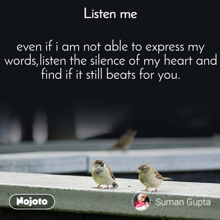 Listen Me even if i am not able to express my words,listen the silence of my heart and find if it still beats for you.