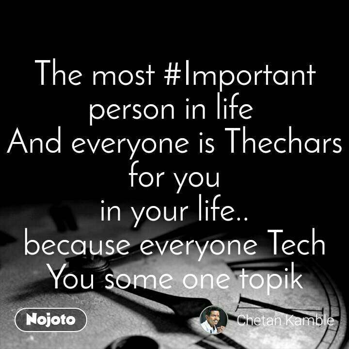 The most #Important person in life  And everyone is Thechars for you in your life.. because everyone Tech You some one topik