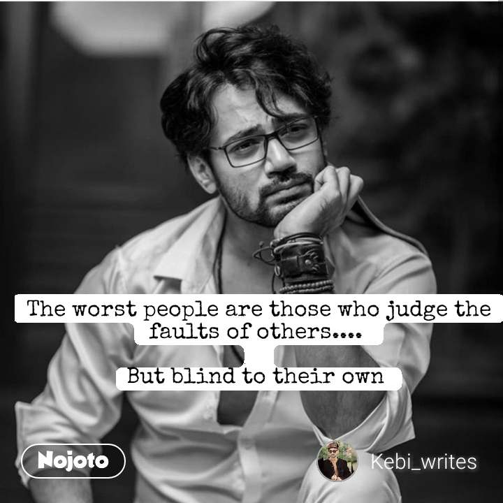 The worst people are those who judge the faults of others....   But blind to their own