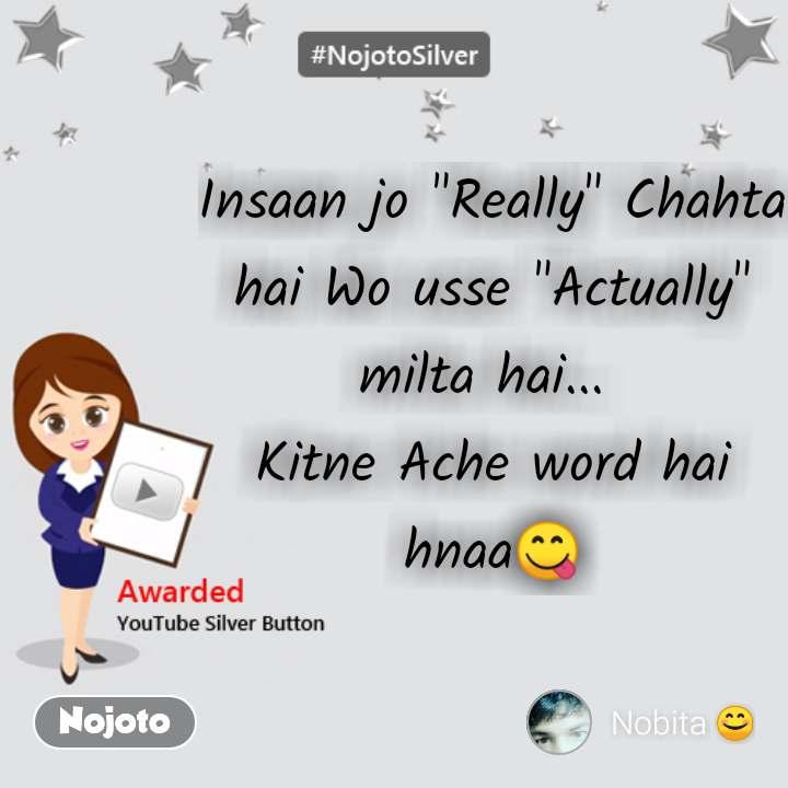 "Insaan jo ""Really"" Chahta hai Wo usse ""Actually"" milta hai...  Kitne Ache word hai hnaaЁЯШЛ"