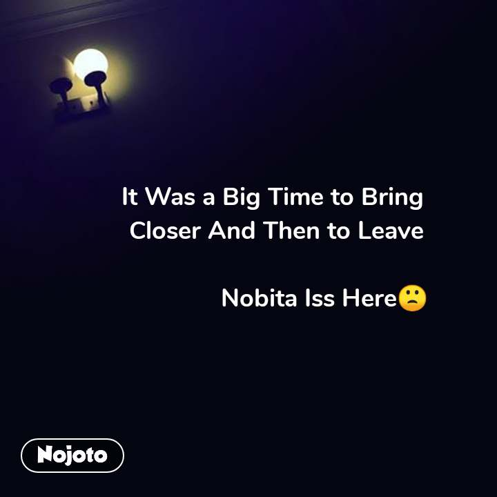 It Was a Big Time to Bring  Closer And Then to Leave                Nobita Iss Here� #NojotoQuote