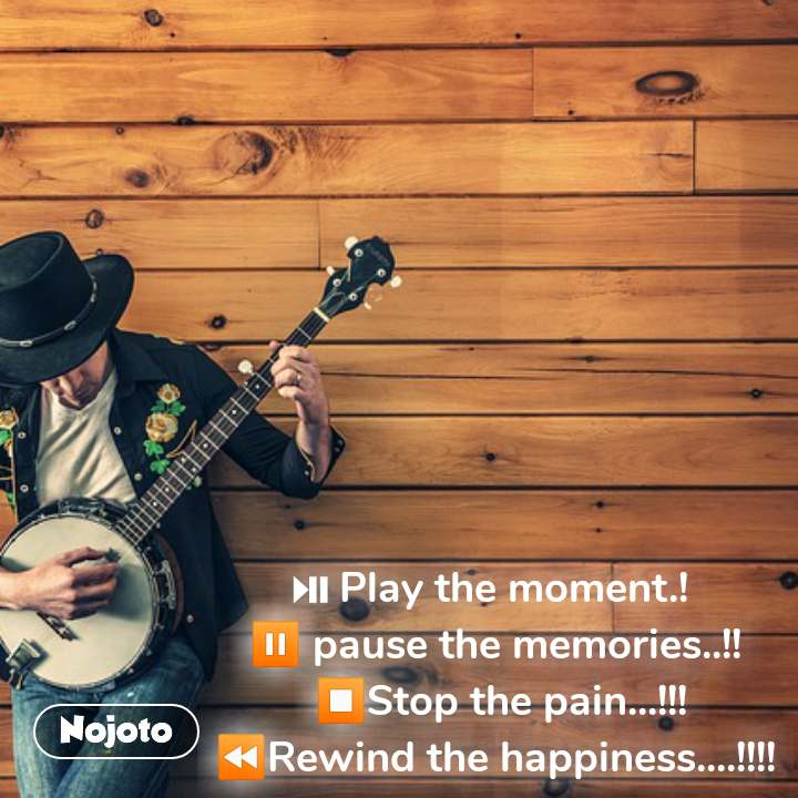 � Play the moment.!  � pause the memories..!!  �Stop the pain...!!! �Rewind the happiness....!!!! #NojotoQuote